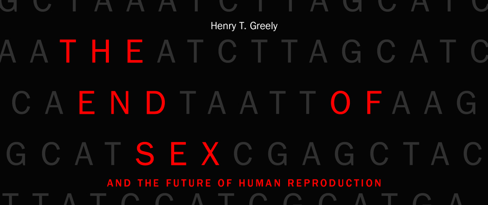 The End of Sex and the Future of Human Reproduction, by Henry T. Greely