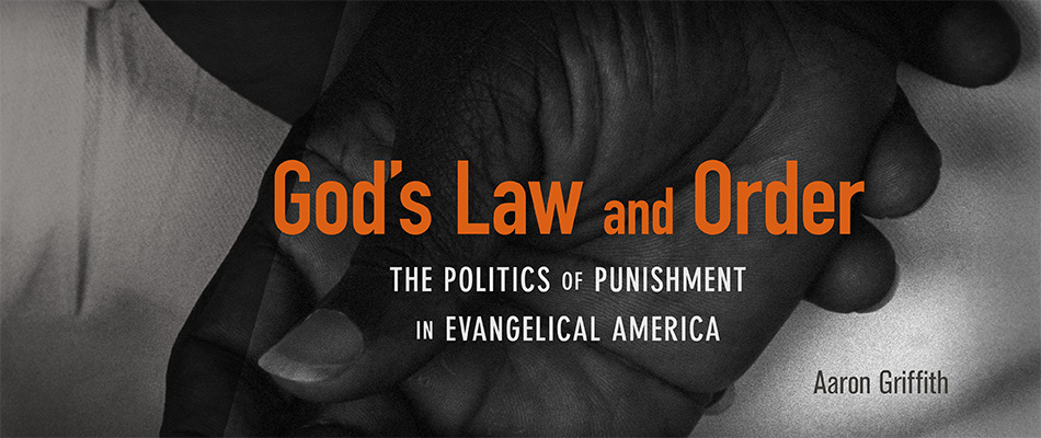 God's Law and Order: The Politics of Punishment in Evangelical America, by Aaron Griffith, from Harvard University Press