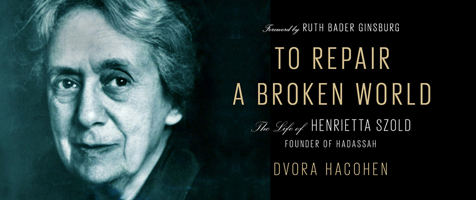 To Repair a Broken World: The Life of Henrietta Szold, Founder of Hadassah, by Dvora Hacohen, with a Foreword by Ruth Bader Ginsburg, from Harvard University Press