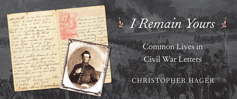 I Remain Yours: Common Lives in Civil War Letters, by Christopher Hager