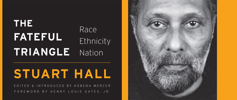 The Fateful Triangle: Race, Ethnicity, Nation, by Stuart Hall, edited by Kobena Mercer