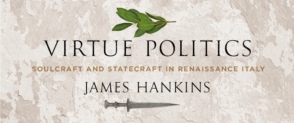 Virtue Politics: Soulcraft and Statecraft in Renaissance Italy, by James Hankins, from Harvard University Press