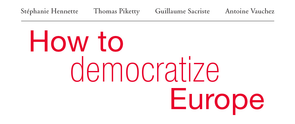 How to Democratize Europe, by Stéphanie Hennette, Thomas Piketty, Guillaume Sacriste, and Antoine Vauchez, translated by Paul Dermine, Marc LePain, and Patrick Camiller, from Harvard University Press