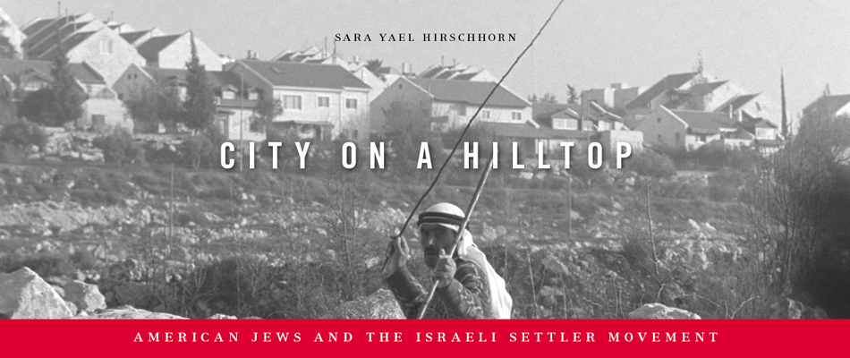 City on a Hilltop: American Jews and the Israeli Settler Movement, by Sara Yael Hirschhorn