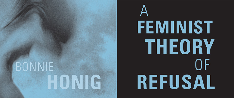 A Feminist Theory of Refusal, by Bonnie Honig, from Harvard University Press