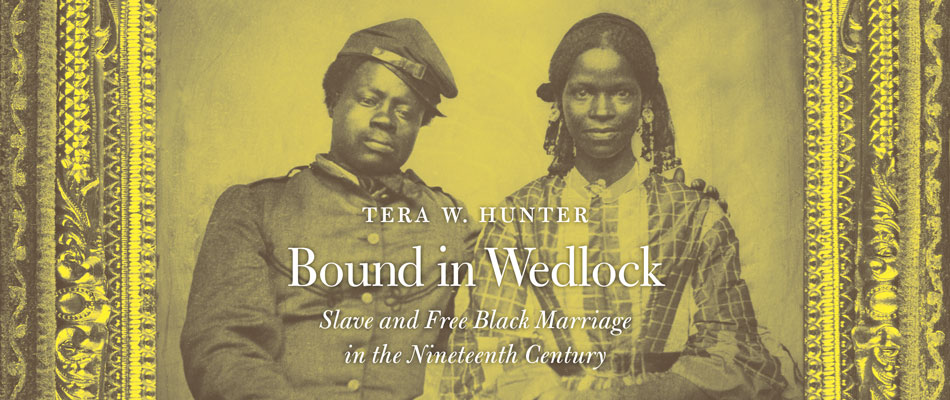 Bound in Wedlock: Slave and Free Black Marriage in the Nineteenth Century, by Tera W. Hunter