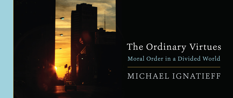 The Ordinary Virtues: Moral Order in a Divided World, by Michael Ignatieff
