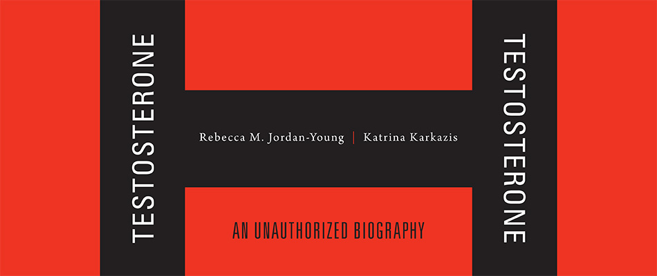 Testosterone: An Unauthorized Biography, by Rebecca M. Jordan-Young and Katrina Karkazis, from Harvard University Press
