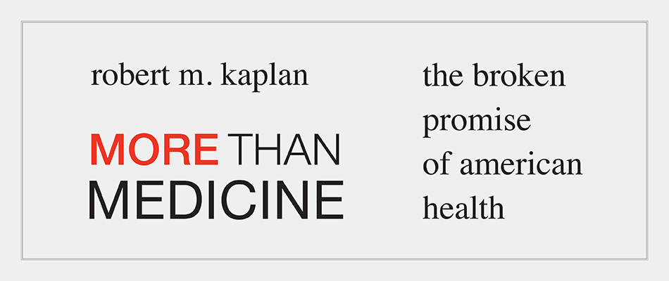 More than Medicine: The Broken Promise of American Health, by Robert M. Kaplan, from Harvard University Press