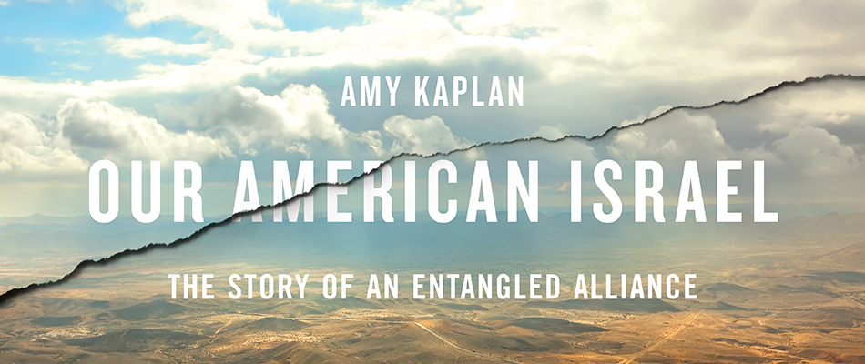 Our American Israel: The Story of an Entangled Alliance, by Amy Kaplan, from Harvard University Press
