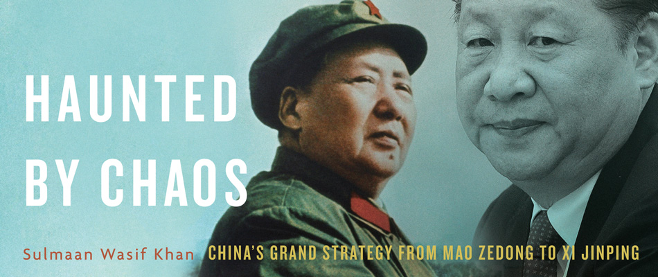 Haunted by Chaos: China's Grand Strategy from Mao Zedong to Xi Jinping, by Sulmaan Wasif Khan, from Harvard University Press