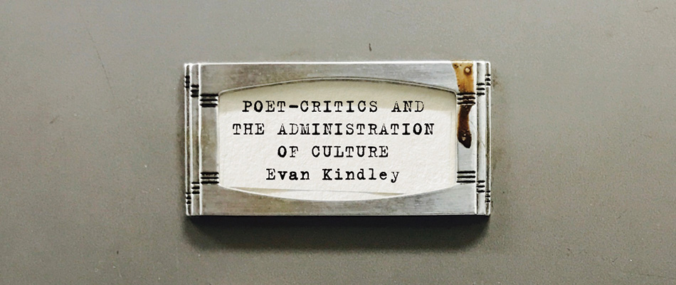 Poet-Critics and the Administration of Culture, by Evan Kindley