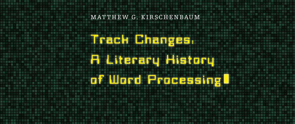 Track Changes: A Literary History of Word Processing, by Matthew G. Kirschenbaum