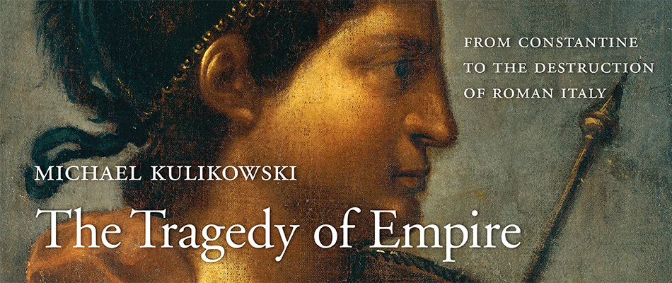 The Tragedy of Empire: From Constantine to the Destruction of Roman Italy, by Michael Kulikowski, from Harvard University Press