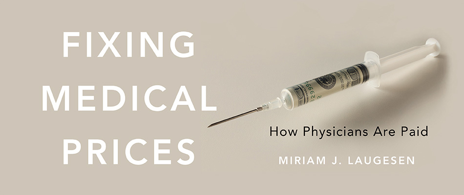 Fixing Medical Prices: How Physicians Are Paid, by Miriam J. Laugesen