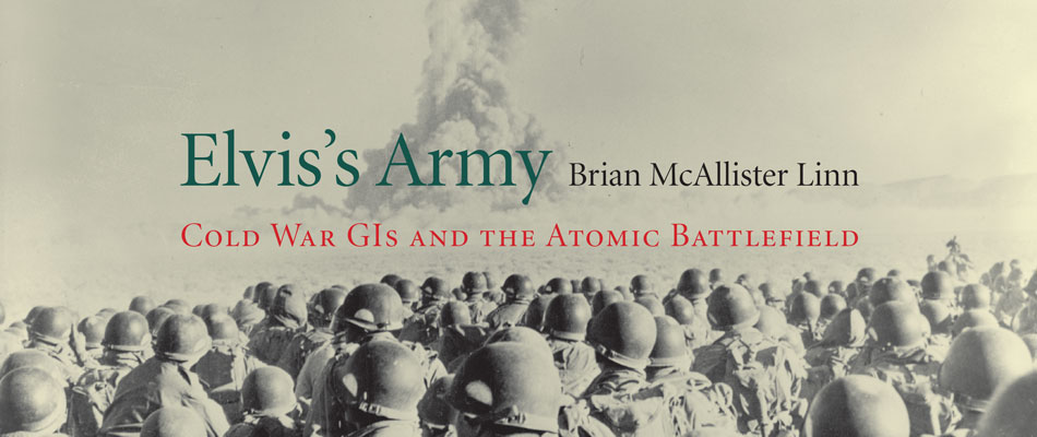 Elvis's Army: Cold War GIs and the Atomic Battlefield, by Brian McAllister Linn
