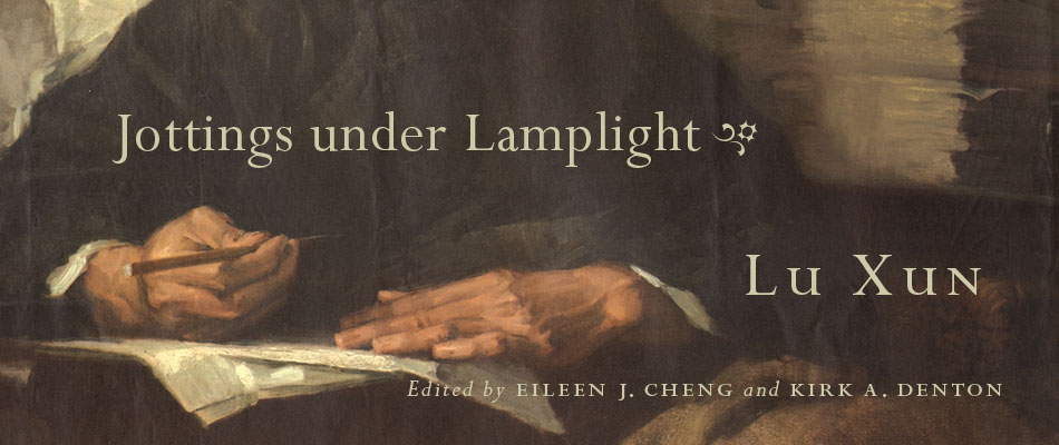 Jottings under Lamplight, by Lu Xun, edited by Eileen J. Cheng and Kirk A. Denton