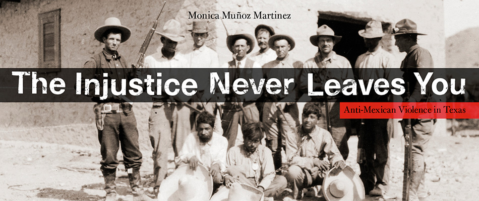 The Injustice Never Leaves You: Anti-Mexican Violence in Texas, by Monica Muñoz Martinez, from Harvard University Press