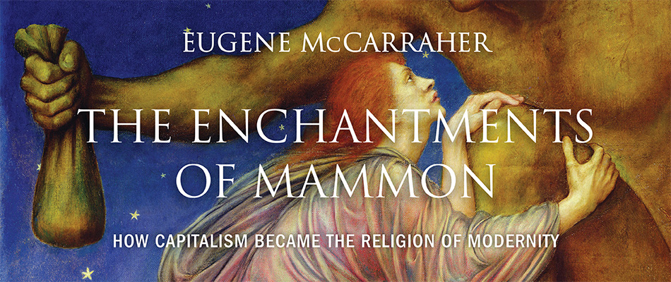 The Enchantments of Mammon: How Capitalism Became the Religion of Modernity, by Eugene McCarraher, from Harvard University Press