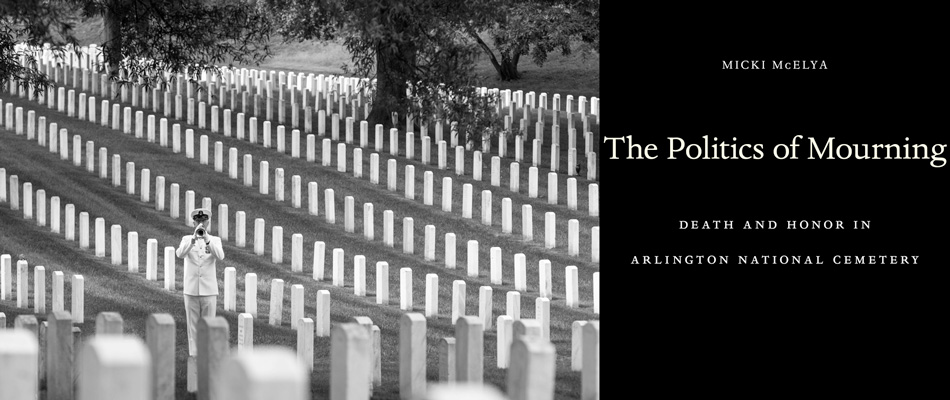 The Politics of Mourning: Death and Honor in Arlington National Cemetery, by Micki McElya