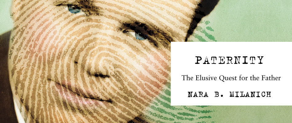 Paternity: The Elusive Quest for the Father, by Nara B. Milanich, from Harvard University Press