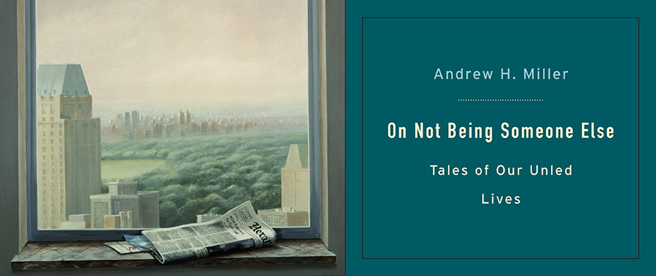 On Not Being Someone Else: Tales of Our Unled Lives, by Andrew H. Miller, from Harvard University Press