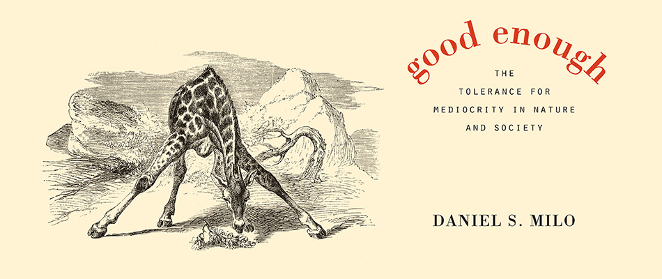Good Enough: The Tolerance for Mediocrity in Nature and Society, by Daniel S. Milo, from Harvard University Press