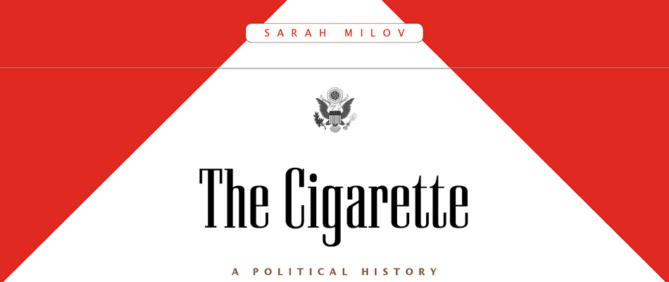 The Cigarette: A Political History, by Sarah Milov, from Harvard University Press