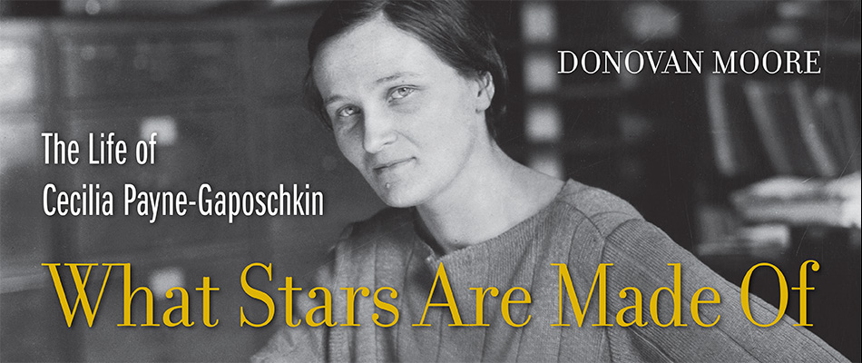 What Stars Are Made Of: The Life of Cecilia Payne-Gaposchkin, by Donovan Moore, with a Foreword by Jocelyn Bell Burnell, from Harvard University Press