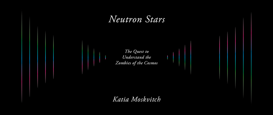 Neutron Stars: The Quest to Understand the Zombies of the Cosmos, by Katia Moskvitch, from Harvard University Press