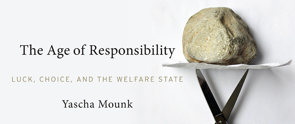 The Age of Responsibility: Luck, Choice, and the Welfare State, by Yascha Mounk