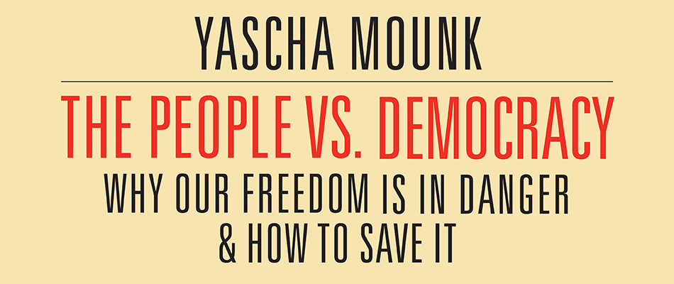 The People vs. Democracy: Why Our Freedom Is in Danger and How to Save It, by Yascha Mounk