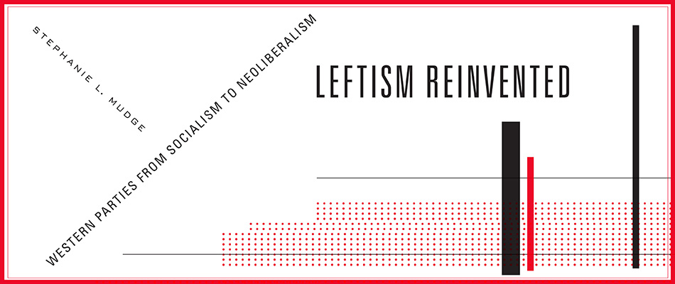 Leftism Reinvented: Western Parties from Socialism to Neoliberalism, by Stephanie L. Mudge, from Harvard University Press