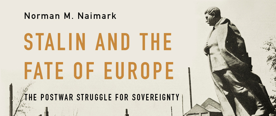 Stalin and the Fate of Europe: The Postwar Struggle for Sovereignty, by Norman M. Naimark, from Harvard University Press