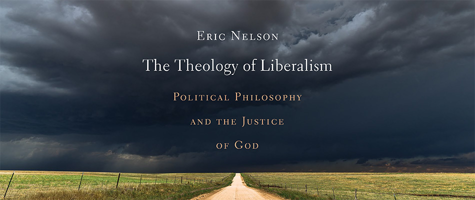 The Theology of Liberalism: Political Philosophy and the Justice of God, by Eric Nelson, from Harvard University Press