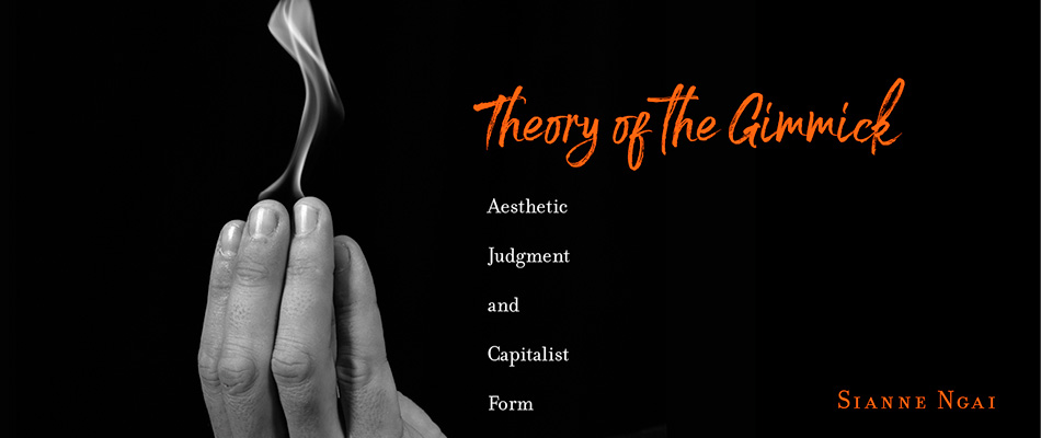 Theory of the Gimmick: Aesthetic Judgment and Capitalist Form, by Sianne Ngai, from Harvard University Press