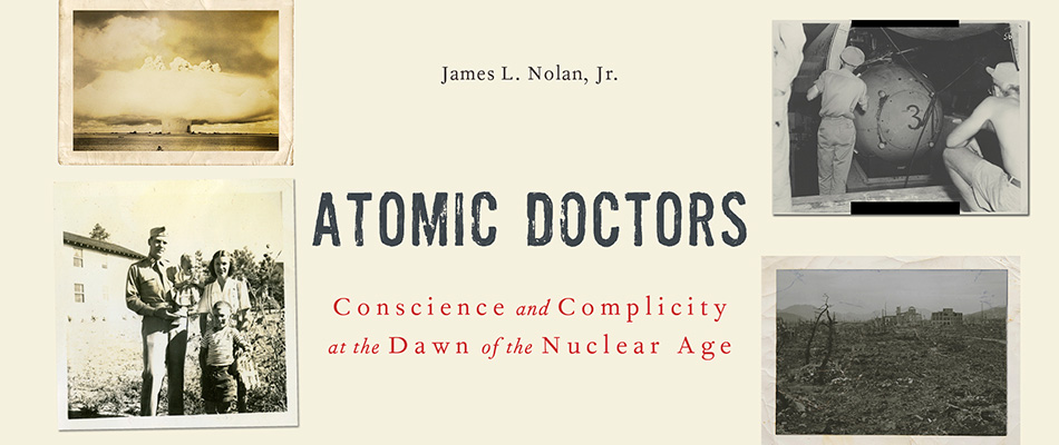 Atomic Doctors: Conscience and Complicity at the Dawn of the Nuclear Age, by James L. Nolan, Jr., from Harvard University Press