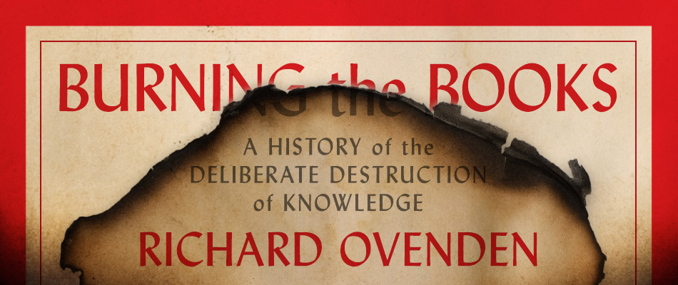 Burning the Books: A History of the Deliberate Destruction of Knowledge, by Richard Ovenden, from Harvard University Press