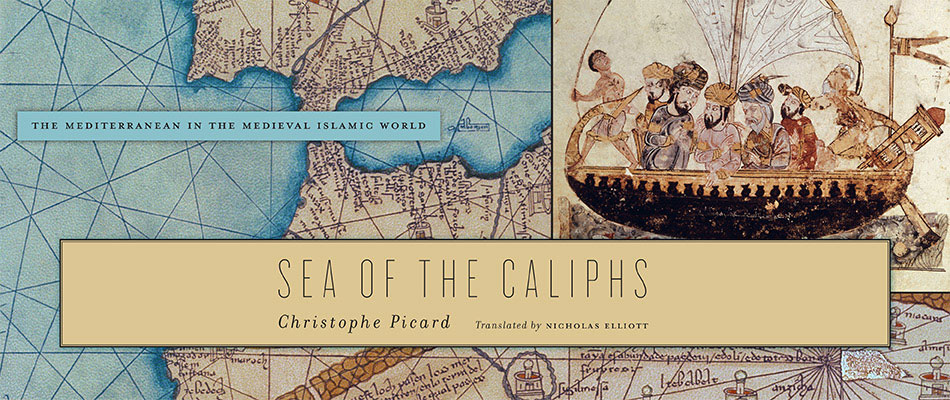 Sea of the Caliphs: The Mediterranean in the Medieval Islamic World, by Christophe Picard
