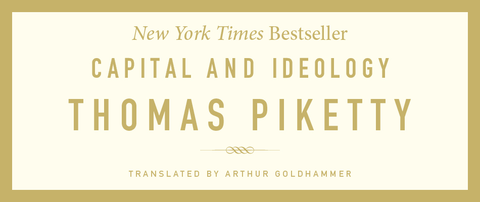 Capital and Ideology, by Thomas Piketty, translated by Arthur Goldhammer, from Harvard University Press / A New York Times Bestseller
