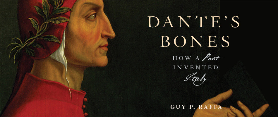 Dante's Bones: How a Poet Invented Italy, by Guy P. Raffa, from Harvard University Press