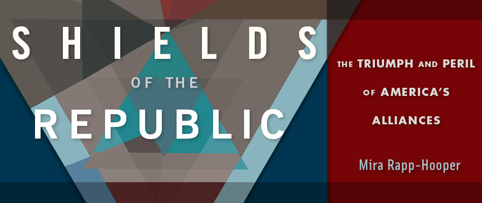 Shields of the Republic: The Triumph and Peril of America's Alliances, by Mira Rapp-Hooper, from Harvard University Press