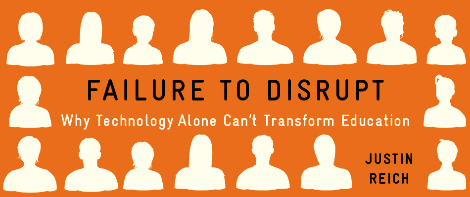 Failure to Disrupt: Why Technology Alone Can't Transform Education, by Justin Reich, from Harvard University Press