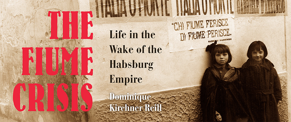 The Fiume Crisis: Life in the Wake of the Habsburg Empire, by Dominique Kirchner Reill, from Harvard University Press