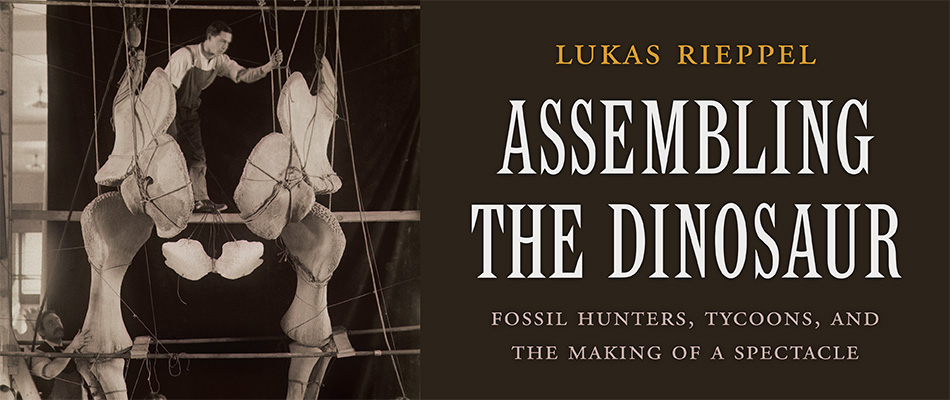Assembling the Dinosaur: Fossil Hunters, Tycoons, and the Making of a Spectacle, by Lukas Rieppel, from Harvard University Press
