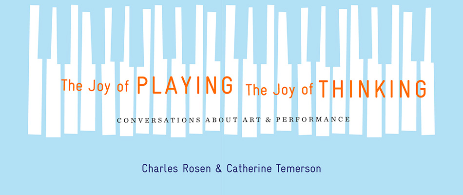 The Joy of Playing, the Joy of Thinking: Conversations about Art and Performance, by Charles Rosen and Catherine Temerson, translated by Catherine Zerner, with a Foreword by Israel Rosenfield, from Harvard University Press