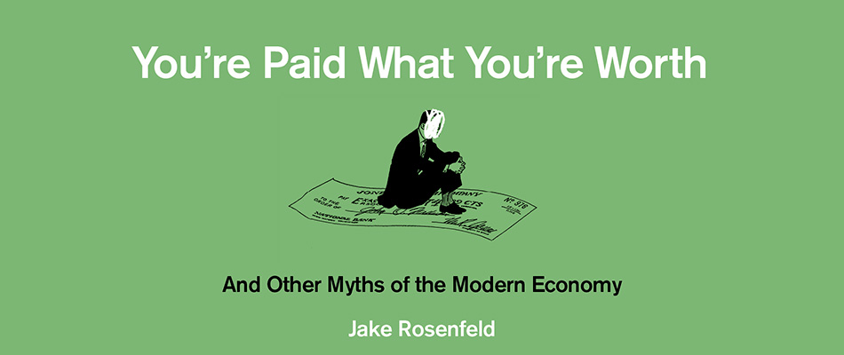 You're Paid What You're Worth: And Other Myths of the Modern Economy, by Jake Rosenfeld, from Harvard University Press
