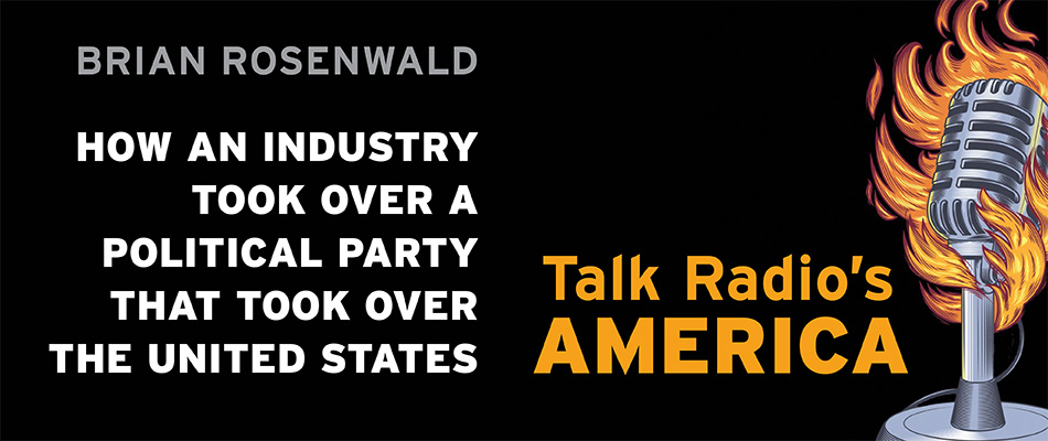 Talk Radio's America: How an Industry Took Over a Political Party That Took Over the United States, by Brian Rosenwald, from Harvard University Press