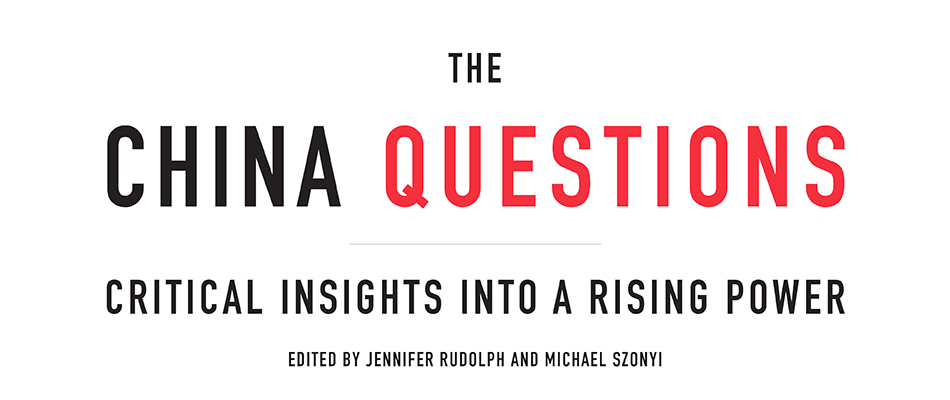 The China Questions: Critical Insights into a Rising Power, edited by Jennifer Rudolph and Michael Szonyi