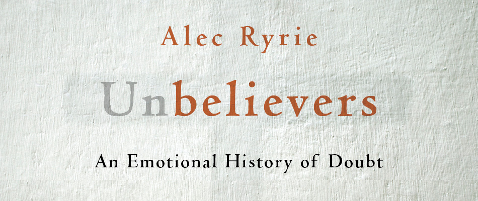 Unbelievers: An Emotional History of Doubt, by Alec Ryrie, from Harvard University Press